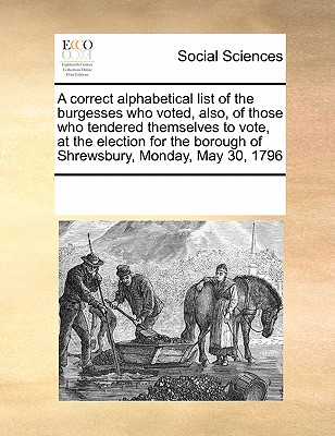 A correct alphabetical list of the burgesses who voted, also, of those who tendered themselves to vote, at the election for the borough of Shrewsbury, Monday, May 30, 1796, Multiple Contributors, See Notes