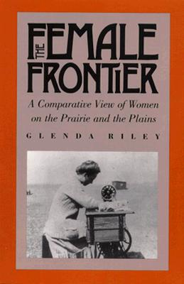 The Female Frontier: A Comparative View of Women on the Prairie and the Plains, Glenda Riley