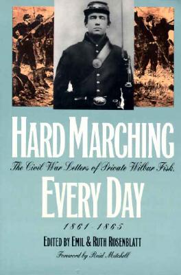 Hard Marching Every Day : The Civil War Letters of Private Wilbur Fisk, 1861-1865, EMIL ROSENBLATT, RUTH ROSENBLATT