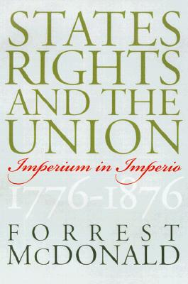 States' Rights and the Union: Imperium in Imperio, 1776-1876 (American Political Thought), McDonald, Forrest