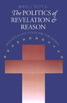 The Politics of Revelation and Reason: Religion and Civic Life in the New Nation (American Political Thought (University Press of Kansas)), John G. Jr. West