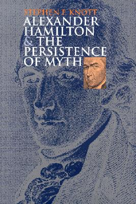 Alexander Hamilton and the Persistence of Myth, Knott, Stephen F.
