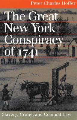 The Great New York Conspiracy of 1741: Slavery, Crime, and Colonial Law (Landmark Law Cases and American Society), Hoffer, Peter Charles