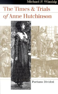 The Times and Trials of Anne Hutchinson: Puritans Divided (Landmark Law Cases & American Society), Michael P. Winship