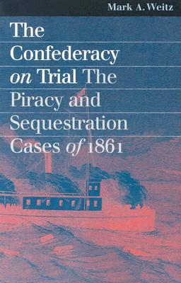 The Confederacy On Trial: The Piracy And Sequestration Cases Of 1861 (Landmark Law Cases and American Society), Mark A. Weitz