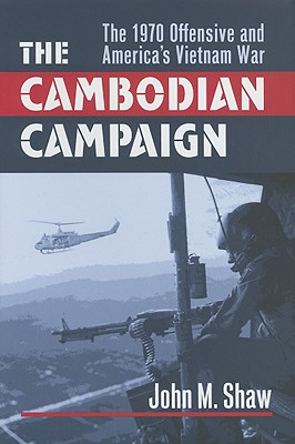 The Cambodian Campaign: The 1970 Offensive and America's Vietnam War, Shaw, John M.
