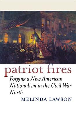 Patriot Fires: Forging a New American Nationalism in the Civil War North (American Political Thought Series), Melinda Lawson