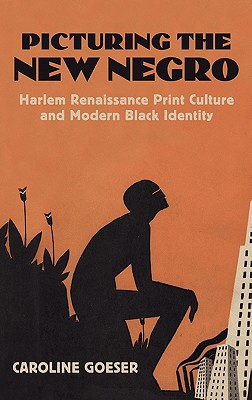 Picturing the New Negro: Harlem Renaissance Print Culture and Modern Black Identity (Culture America), Caroline Goeser