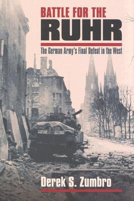 Battle for the Ruhr: The German Army's Final Defeat in the West (Modern War Studies), Derek S. Zumbro