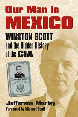 Our Man in Mexico: Winston Scott and the Hidden History of the CIA, Morley, Jefferson