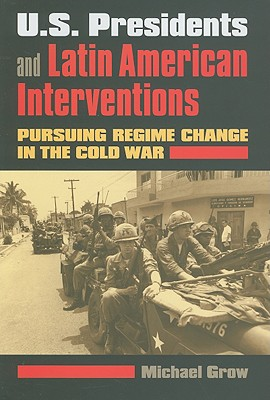 U.S. Presidents and Latin American Interventions: Pursuing Regime Change in the Cold War, Grow, Michael