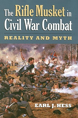 The Rifle Musket in Civil War Combat: Reality and Myth (Modern War Studies), HESS, Earl J.
