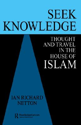 Seek Knowledge: Thought and Travel in the House of Islam, Netton, Ian Richard
