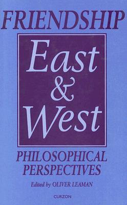 Friendship East and West: Philosophical Perspectives (Curzon Studies in Asian Philosophy), Leaman, Oliver