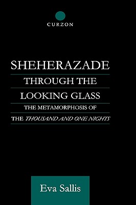Sheherazade Through the Looking Glass: The Metamorphosis of the 'Thousand and One Nights' (Routledge Studies in Middle Eastern Literatures), Sallis, Eva