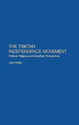 The Tibetan Independence Movement: Political, Religious and Gandhian Perspectives, Ardley, Jane