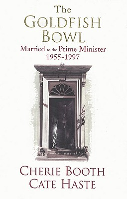 The Goldfish Bowl: Married to the Prime Minister 1955-1997, Booth, Cherie; Haste, Cate