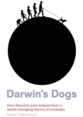 "Darwin's Dogs: How Darwin's Pets Helped Form a World-Changing Theory of Evolution, ""Townshend, Emma"""