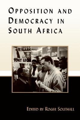Opposition and Democracy in South Africa (Democratization Studies)