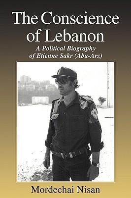 The Conscience of Lebanon: A Political Biography of Etienne Sakr (Abu-Arz) (Israeli History, Politics and Society), Nisan, Mordechai