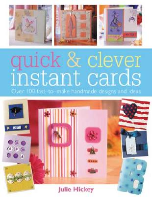 Quick & Clever Instant Cards: Over 100 Fast-to-Make Handmade Designs and Ideas, Hickey, Julie