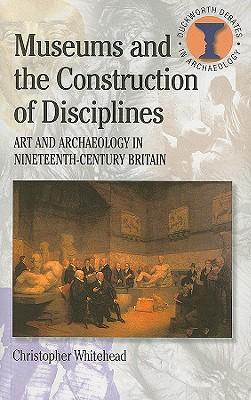 Museums and the Construction of Disciplines: Art and Archaeology in Nineteenth-century Britain (Debates in Archaeology), Whitehead, Christopher