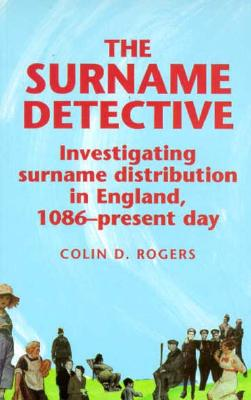 The Surname Detective: Investigating Surname Distribution in England, 1086-present day, Colin D. Rogers