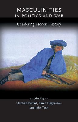 Image for Masculinities in politics and war: Gendering modern history (Gender in History)