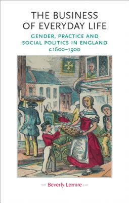 Image for The business of everyday life: Gender, practice and social politics in England, c.1600-1900 (Gender in History MUP)