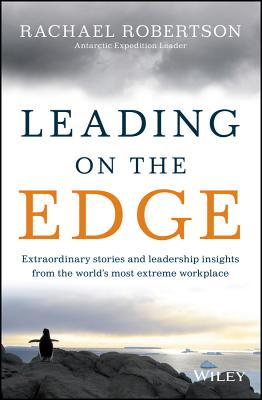 Leading on the Edge: Extraordinary Stories & Leadership Insights from the World's Most Extreme Workplace, Rachael Robertson
