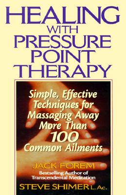 Healing with Pressure Point Therapy: Simple, Effective Techniques for Massaging Away More Than 100 Common Ailments, Forem, Jack