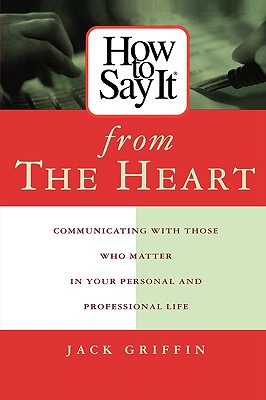 Image for How To Say It From The Heart : Communicating With Those Who Matter Most In Your Personal and Professional Life