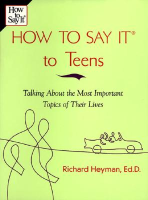 How to Say It to Teens: Talking about the Most Important Topics of Their Lives, Heyman, Richard
