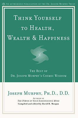 Image for Think Yourself to Health, Wealth & Happiness: The Best of Dr. Joseph Murphy's Cosmic Wisdom