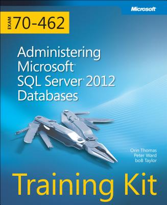 Training Kit (Exam 70-462) Administering Microsoft SQL Server 2012 Databases (MCSA) (Microsoft Press Training Kit), Thomas, Orin; Ward, Peter; Taylor, Bob