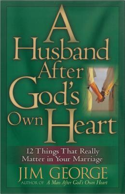 A Husband After God's Own Heart: 12 Things That Really Matter in Your Marriage, Jim George