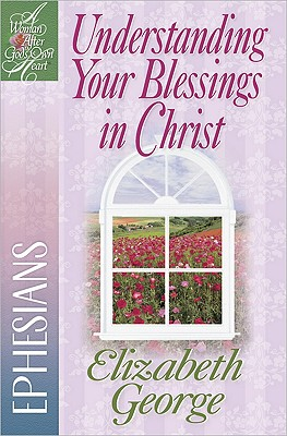Image for Understanding Your Blessings in Christ: Ephesians (A Woman After God's Own Heart)