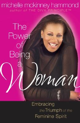 Image for The Power of Being a Woman: Embracing the Triumph of the Feminine Spirit (Hammond, Michelle Mckinney)