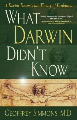 What Darwin Didn't Know: A Doctor Dissects the Theory of Evolution, Geoffrey Simmons, William Dembski