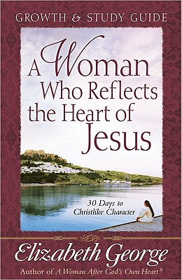 A Woman Who Reflects the Heart of Jesus Growth and Study Guide: 30 Days to Christlike Character, Elizabeth George