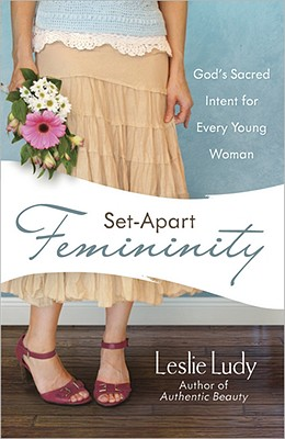 Set-Apart Femininity: God's Sacred Intent for Every Young Woman, Leslie Ludy