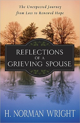 Reflections of a Grieving Spouse: The Unexpected Journey from Loss to Renewed Hope, H. Norman Wright