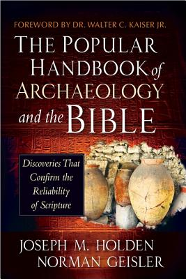 The Popular Handbook of Archaeology and the Bible: Discoveries That Confirm the Reliability of Scripture, Joseph M. Holden, Norman Geisler