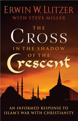 The Cross in the Shadow of the Crescent: An Informed Response to Islam's War with Christianity, Erwin W. Lutzer