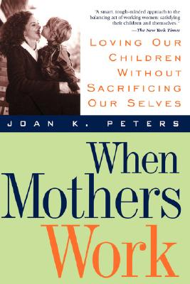 When Mothers Work: Loving Our Children Without Sacrificing Our Selves, Peters, Joan K.