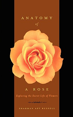 Anatomy Of A Rose: Exploring The Secret Life Of Flowers, Russell, Sharman Apt