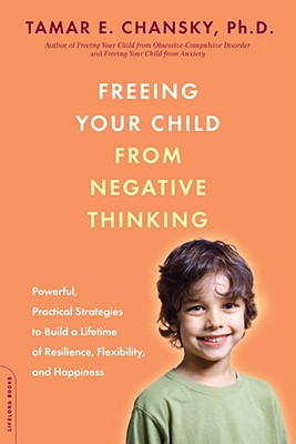 Image for Freeing Your Child from Negative Thinking: Powerful, Practical Strategies to Build a Lifetime of Resilience, Flexibility, and Happiness