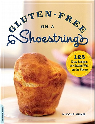 Gluten-Free on a Shoestring  125 Easy Recipes for Eating Well on the Cheap, Hunn, Nicole