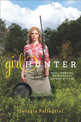 Image for Girl Hunter: Revolutionizing the Way We Eat, One Hunt at a Time