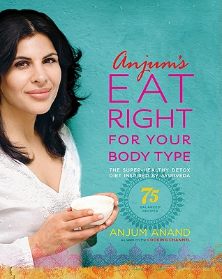 Anjum's Eat Right for Your Body Type: The Super-Healthy Detox Diet Inspired by Ayurveda, Anand, Anjum
